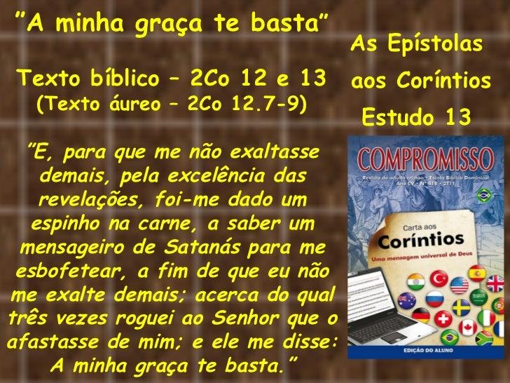 """As Epístolas  aos Coríntios Estudo 13  """" A minha graça te basta """" Texto bíblico – 2Co 12 e 13 (Texto áureo – 2Co 12.7-9) """"..."""