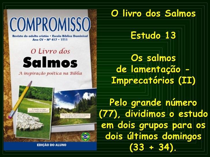 O   livro dos Salmos Estudo 13 Os salmos de lamentação - Imprecatórios (II) Pelo grande número (77), dividimos o estudo em...