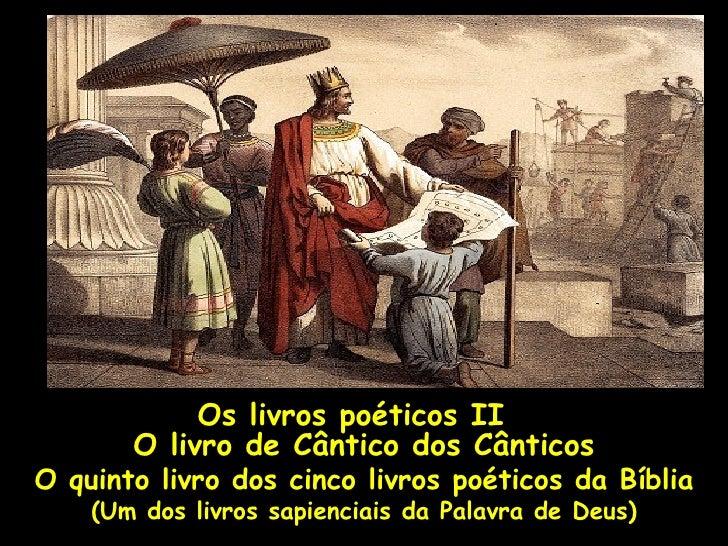 Os livros poéticos II       O livro de Cântico dos CânticosO quinto livro dos cinco livros poéticos da Bíblia    (Um dos l...