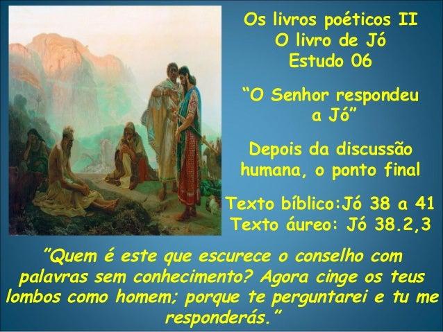 """Os livros poéticos II O livro de Jó Estudo 06 """"O Senhor respondeu a Jó"""" Depois da discussão humana, o ponto final Texto bí..."""
