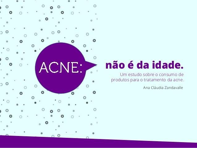 Um estudo sobre o consumo de produtos para o tratamento da acne. Ana Cláudia Zandavalle não é da idade.