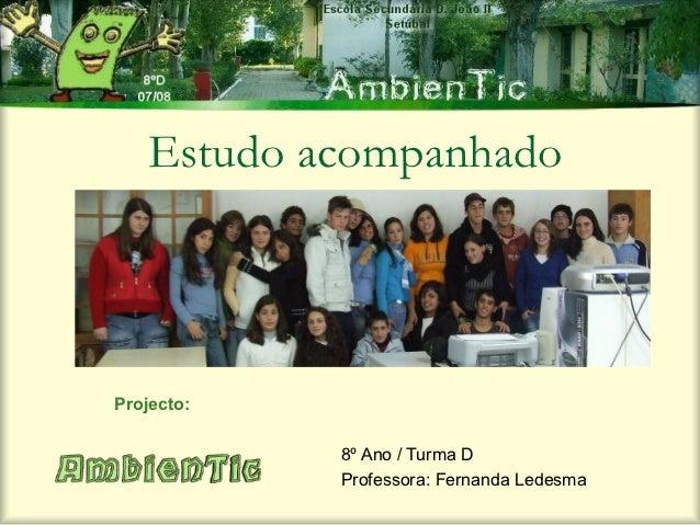 Estudo acompanhadoProjecto:            8º Ano / Turma D            Professora: Fernanda Ledesma