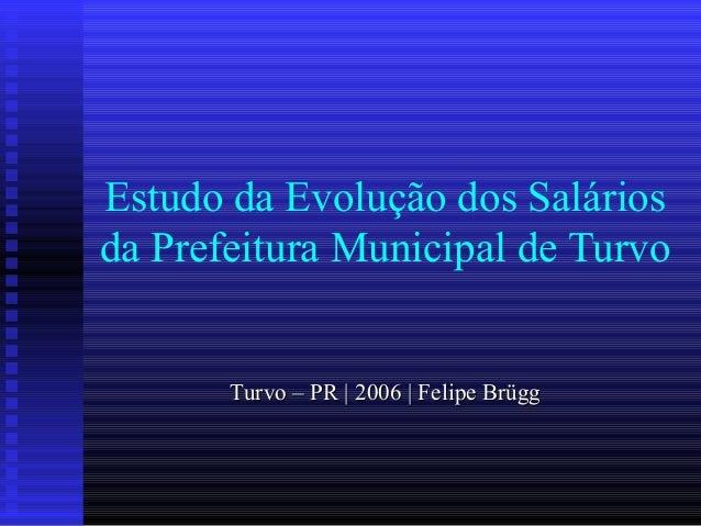 Estudo da Evolução dos Salários da Prefeitura Municipal de Turvo Turvo – PR | 2006 | Felipe BrüggTurvo – PR | 2006 | Felip...