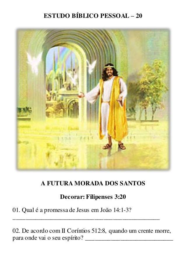 ESTUDO BÍBLICO PESSOAL – 20 A FUTURA MORADA DOS SANTOS Decorar: Filipenses 3:20 01. Qual é a promessade Jesus em João 14:1...