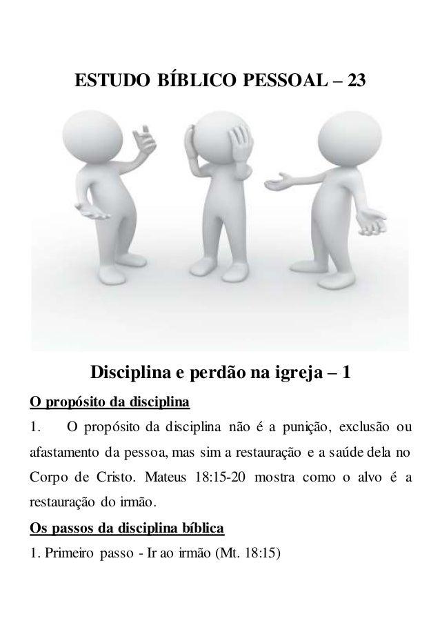ESTUDO BÍBLICO PESSOAL – 23 Disciplina e perdão na igreja – 1 O propósito da disciplina 1. O propósito da disciplina não é...