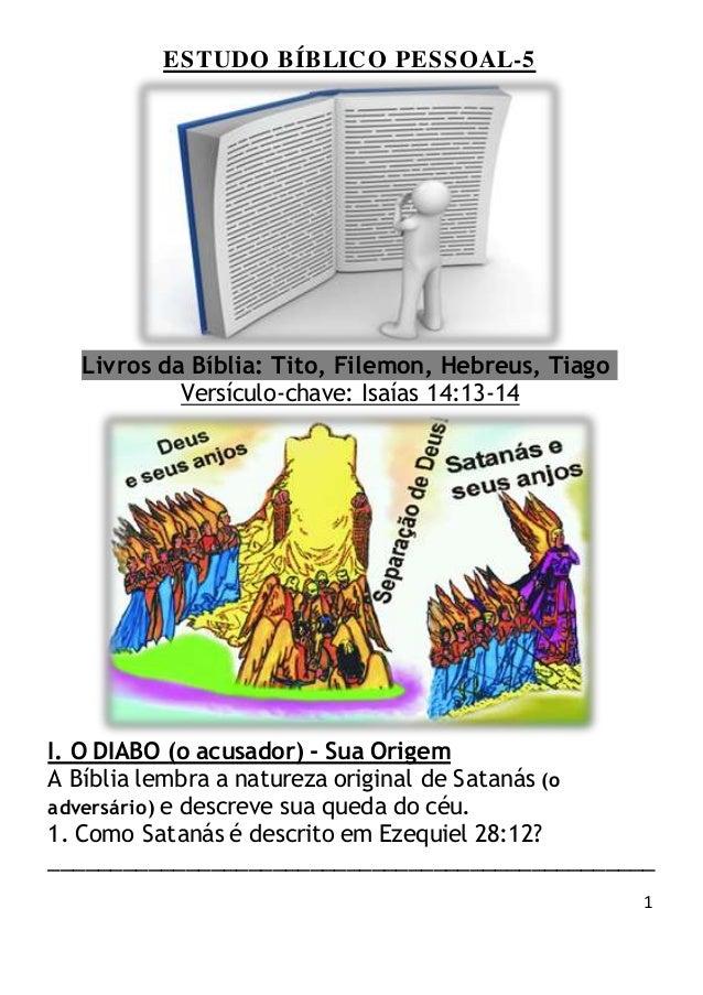 1 ESTUDO BÍBLICO PESSOAL-5 Livros da Bíblia: Tito, Filemon, Hebreus, Tiago Versículo-chave: Isaías 14:13-14 I. O DIABO (o ...