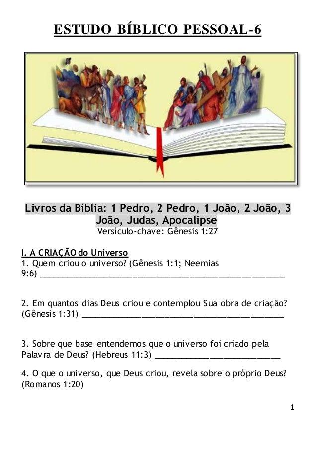 1 ESTUDO BÍBLICO PESSOAL-6 Livros da Bíblia: 1 Pedro, 2 Pedro, 1 João, 2 João, 3 João, Judas, Apocalipse Versículo-chave: ...