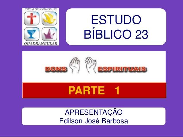 ESTUDO BÍBLICO 23 APRESENTAÇÃO Edilson José Barbosa PARTE 1