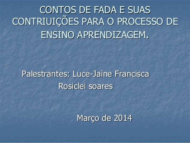 CONTOS DE FADA E SUAS CONTRIUIÇÕES PARA O PROCESSO DE ENSINO APRENDIZAGEM. Palestrantes: Luce-Jaine Francisca Rosiclei soa...