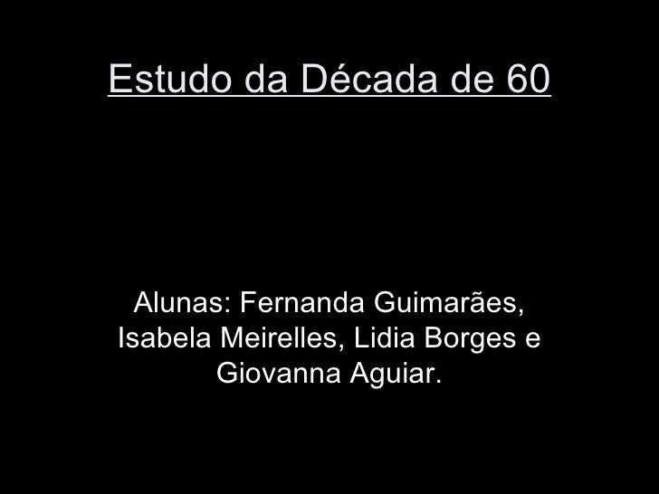 Estudo da Década de 60  Alunas: Fernanda Guimarães,Isabela Meirelles, Lidia Borges e       Giovanna Aguiar.