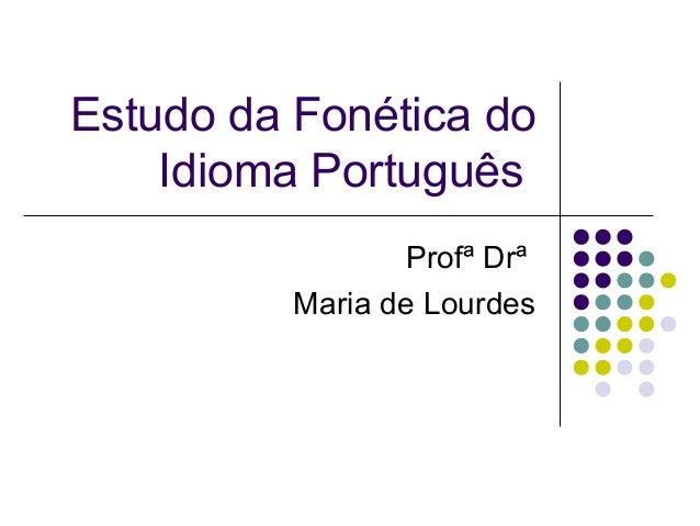 Estudo da Fonética do Idioma Português Profª Drª Maria de Lourdes
