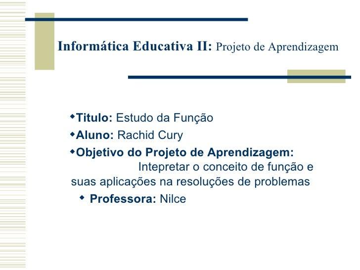 Informática Educativa II:  Projeto de Aprendizagem <ul><li>Titulo:  Estudo da Função   </li></ul><ul><li>Aluno:  Rachid Cu...