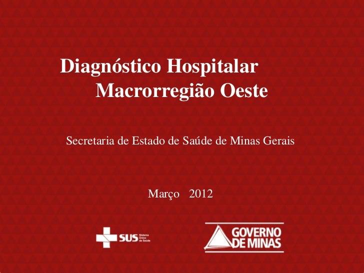 Diagnóstico Hospitalar   Macrorregião OesteSecretaria de Estado de Saúde de Minas Gerais                Março 2012