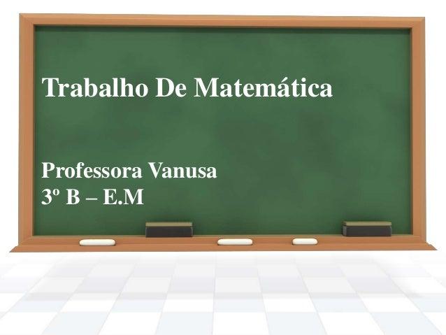 Trabalho De Matemática Professora Vanusa 3º B – E.M
