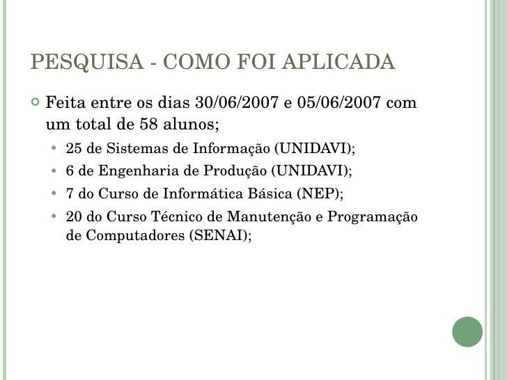 PESQUISA - COMO FOI APLICADA <ul><li>Feita entre os dias 30/06/2007 e 05/06/2007 com um total de 58 alunos; </li></ul><ul>...