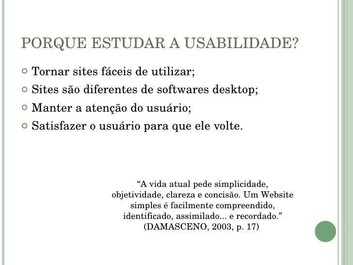 PORQUE ESTUDAR A USABILIDADE? <ul><li>Tornar sites fáceis de utilizar; </li></ul><ul><li>Sites são diferentes de softwares...