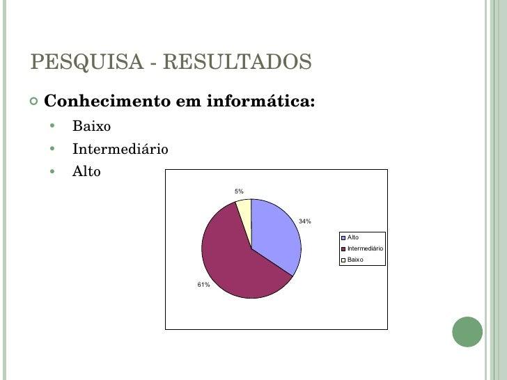 PESQUISA - RESULTADOS <ul><li>Conhecimento em informática: </li></ul><ul><ul><li>Baixo </li></ul></ul><ul><ul><li>Intermed...
