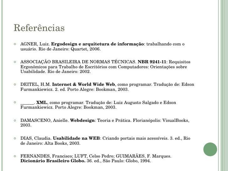 Referências <ul><li>AGNER, Luiz.  Ergodesign e arquitetura de informação : trabalhando com o usuário. Rio de Janeiro: Quar...