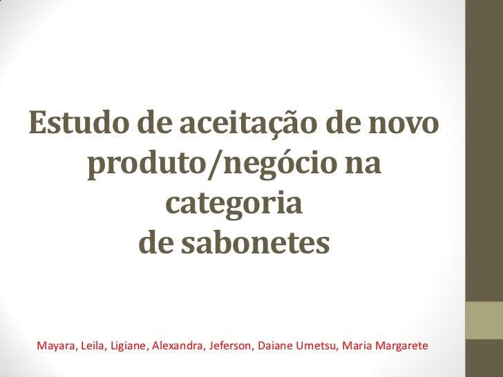 Estudo de aceitação de novo    produto/negócio na         categoria       de sabonetesMayara, Leila, Ligiane, Alexandra, J...