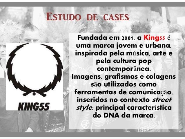 Estudo de cases  Fundada em 2001, a King55 é uma marca jovem e urbana, inspirada pela música, arte e pela cultura pop cont...