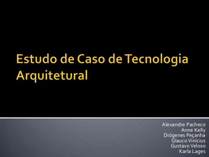 Estudo de Caso de Tecnologia Arquitetural<br />Alexandre Pacheco<br />Anne Kelly<br />Diógenes Peçanha<br />Glauco Viníciu...