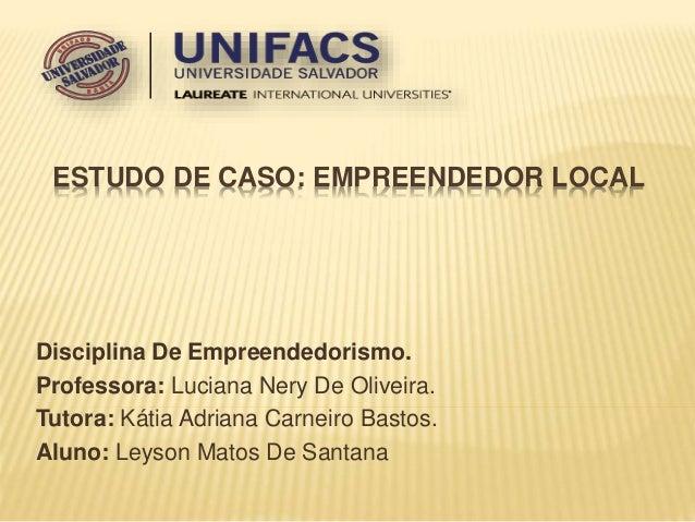 ESTUDO DE CASO: EMPREENDEDOR LOCAL  Disciplina De Empreendedorismo.  Professora: Luciana Nery De Oliveira.  Tutora: Kátia ...