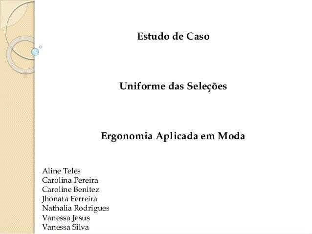 Estudo de Caso  Uniforme das Seleções  Ergonomia Aplicada em Moda  Aline Teles  Carolina Pereira  Caroline Benitez  Jhonat...