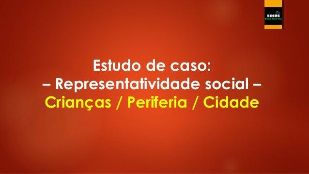 Estudo de caso: – Representatividade social – Crianças / Periferia / Cidade