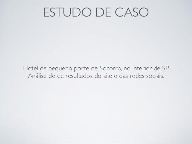 ESTUDO DE CASO Hotel de pequeno porte de Socorro, no interior de SP. Análise de de resultados do site e das redes sociais.