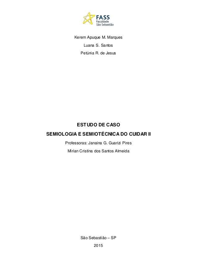 Kerem Apuque M. Marques Luana S. Santos Petúnia R. de Jesus ESTUDO DE CASO SEMIOLOGIA E SEMIOTÉCNICA DO CUIDAR II Professo...