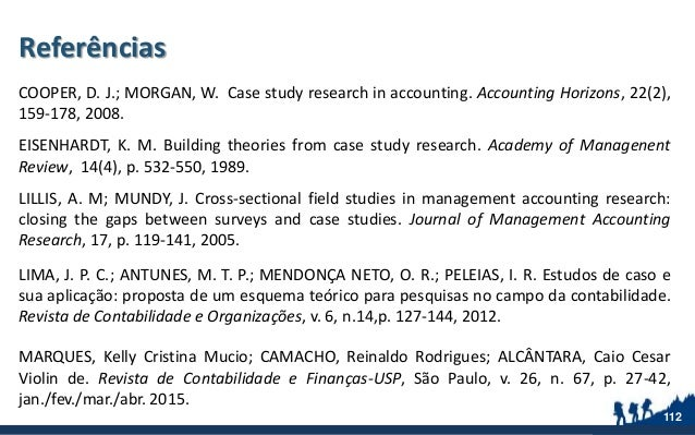 Referências COOPER, D. J.; MORGAN, W. Case study research in accounting. Accounting Horizons, 22(2), 159-178, 2008. EISENH...