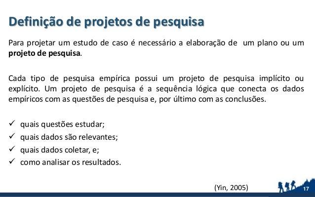 Definição de projetos de pesquisa Para projetar um estudo de caso é necessário a elaboração de um plano ou um projeto de p...