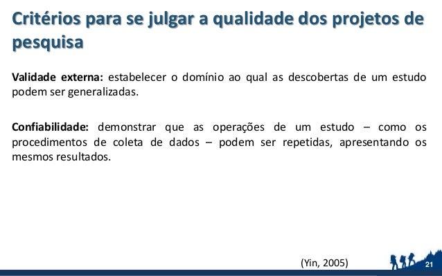 Critérios para se julgar a qualidade dos projetos de pesquisa Validade externa: estabelecer o domínio ao qual as descobert...
