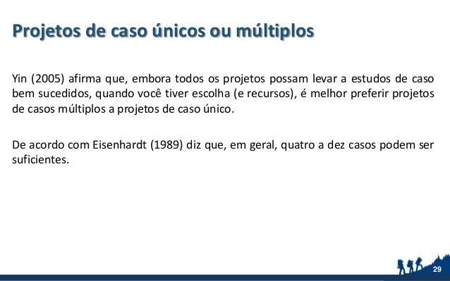 Projetos de caso únicos ou múltiplos Yin (2005) afirma que, embora todos os projetos possam levar a estudos de caso bem su...