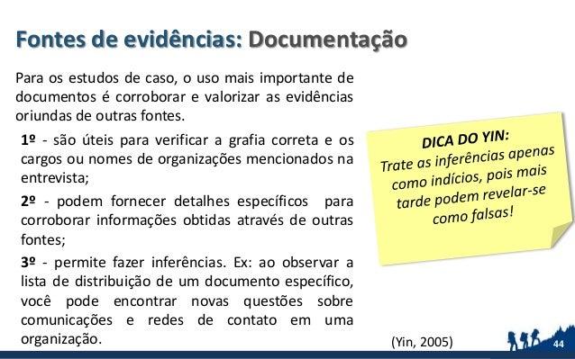 Fontes de evidências: Documentação Para os estudos de caso, o uso mais importante de documentos é corroborar e valorizar a...