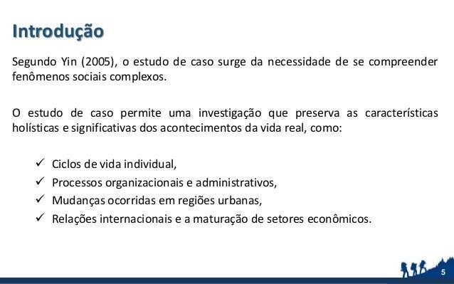 Introdução Segundo Yin (2005), o estudo de caso surge da necessidade de se compreender fenômenos sociais complexos. O estu...