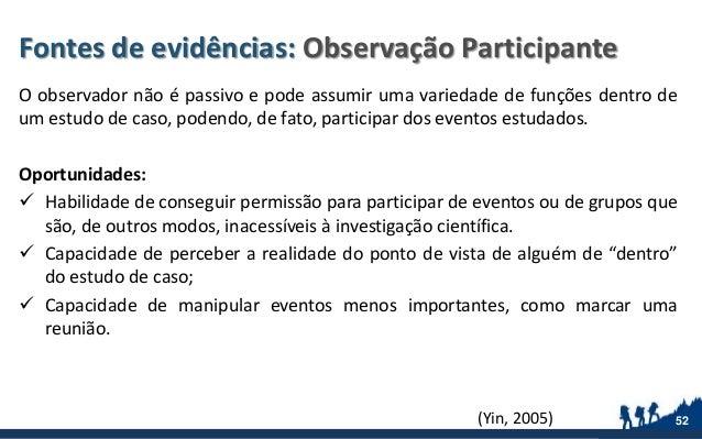 Fontes de evidências: Observação Participante O observador não é passivo e pode assumir uma variedade de funções dentro de...