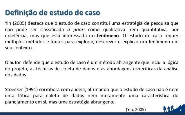Yin (2005) destaca que o estudo de caso constitui uma estratégia de pesquisa que não pode ser classificada a priori como q...