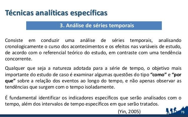 Técnicas analíticas específicas Consiste em conduzir uma análise de séries temporais, analisando cronologicamente o curso ...