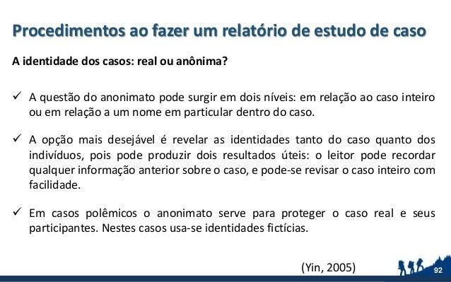 Procedimentos ao fazer um relatório de estudo de caso A identidade dos casos: real ou anônima?  A questão do anonimato po...