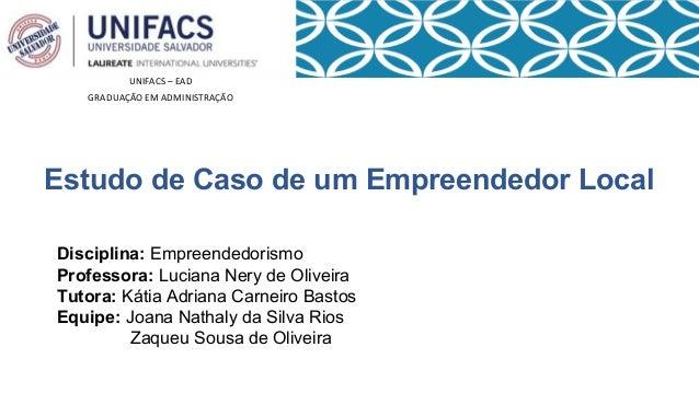 UNIFACS – EAD  GRADUAÇÃO EM ADMINISTRAÇÃO  Estudo de Caso de um Empreendedor Local  Disciplina: Empreendedorismo  Professo...