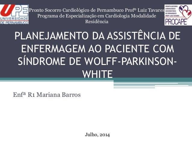 PLANEJAMENTO DA ASSISTÊNCIA DE ENFERMAGEM AO PACIENTE COM SÍNDROME DE WOLFF-PARKINSON- WHITE Enfª R1 Mariana Barros Pronto...