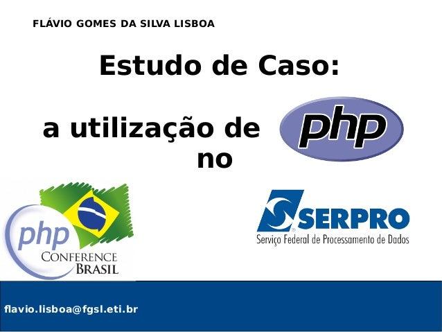 Estudo de Caso: a utilização de PHP no flavio.lisboa@fgsl.eti.br FLÁVIO GOMES DA SILVA LISBOA