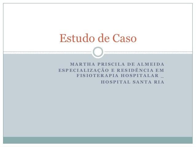Estudo de Caso   MARTHA PRISCILA DE ALMEIDAESPECIALIZAÇÃO E RESIDÊNCIA EM     FISIOTERAPIA HOSPITALAR _            HOSPITA...