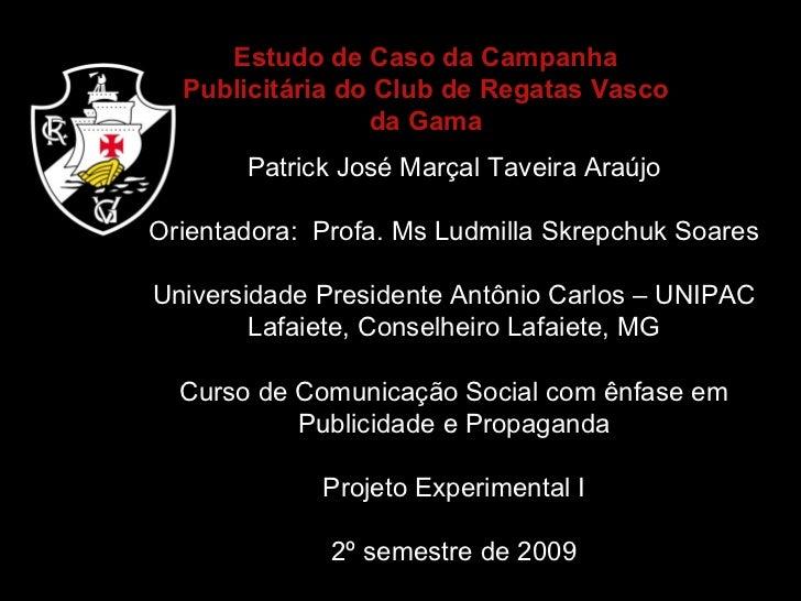 Estudo de Caso da Campanha Publicitária do Club de Regatas Vasco da Gama Patrick José Marçal Taveira Araújo Orientadora:  ...