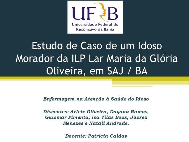 Estudo de Caso de um Idoso Morador da ILP Lar Maria da Glória Oliveira, em SAJ / BA Enfermagem na Atenção à Saúde do Idoso...
