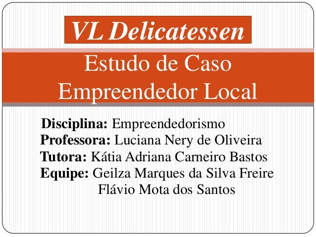 VL Delicatessen  Estudo de Caso  Empreendedor Local  Disciplina: Empreendedorismo  Professora: Luciana Nery de Oliveira  T...