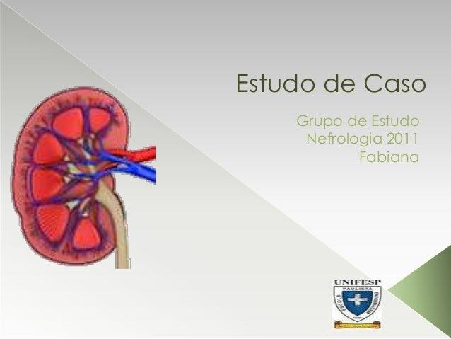 Estudo de Caso Grupo de Estudo Nefrologia 2011 Fabiana