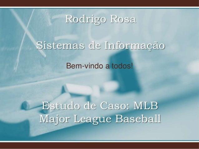 Bem-vindo a todos! Estudo de Caso: MLB Major League Baseball Rodrigo Rosa Sistemas de Informação