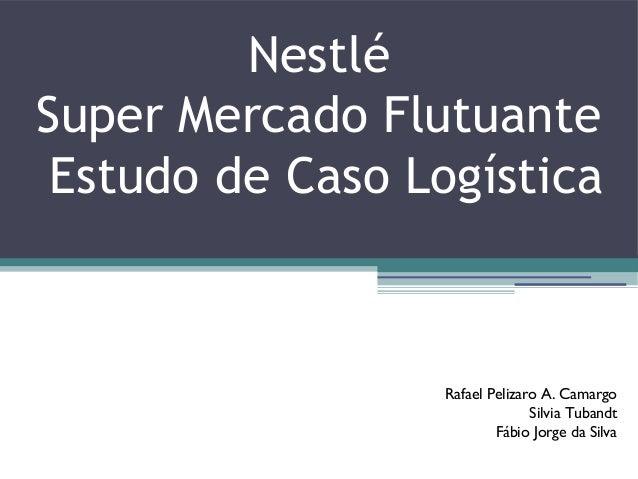 Nestlé Super Mercado Flutuante Estudo de Caso Logística Rafael Pelizaro A. Camargo Silvia Tubandt Fábio Jorge da Silva